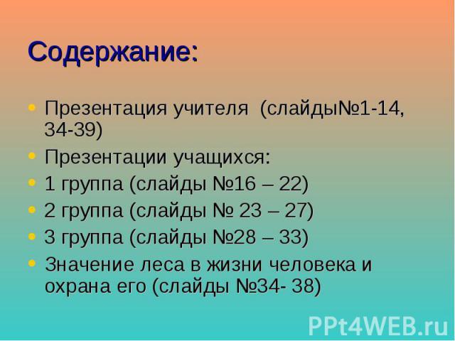 Содержание: Презентация учителя (слайды№1-14, 34-39) Презентации учащихся: 1 группа (слайды №16 – 22) 2 группа (слайды № 23 – 27) 3 группа (слайды №28 – 33) Значение леса в жизни человека и охрана его (слайды №34- 38)
