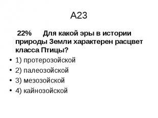 22% Для какой эры в истории природы Земли характерен расцвет класса Птицы? 22% Д