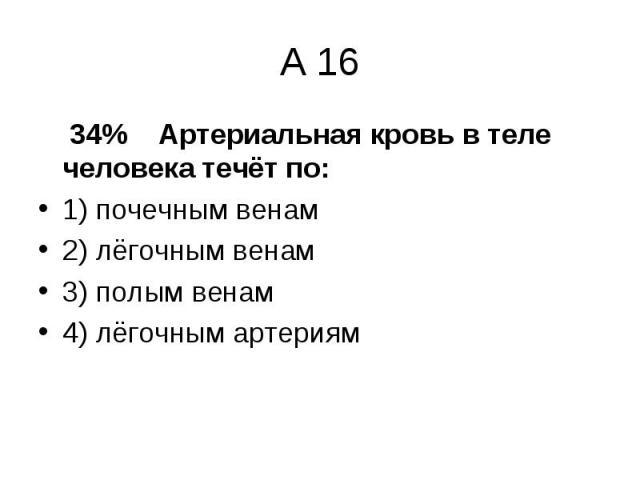 34% Артериальная кровь в теле человека течёт по: 34% Артериальная кровь в теле человека течёт по: 1) почечным венам 2) лёгочным венам 3) полым венам 4) лёгочным артериям