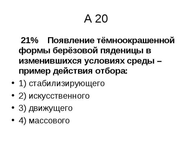 21% Появление тёмноокрашенной формы берёзовой пяденицы в изменившихся условиях среды – пример действия отбора: 21% Появление тёмноокрашенной формы берёзовой пяденицы в изменившихся условиях среды – пример действия отбора: 1) стабилизирующего 2) иску…