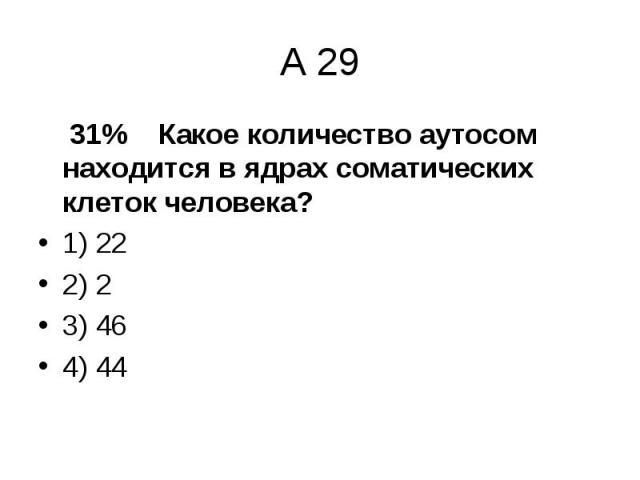 31% Какое количество аутосом находится в ядрах соматических клеток человека? 31% Какое количество аутосом находится в ядрах соматических клеток человека? 1) 22 2) 2 3) 46 4) 44