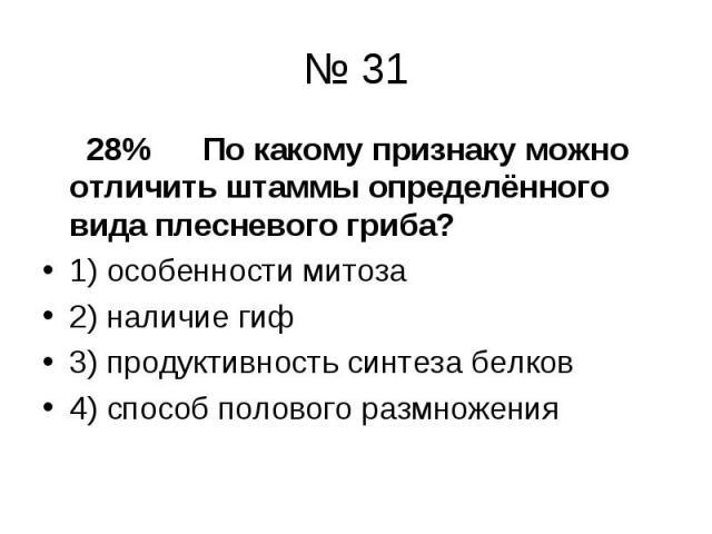 28% По какому признаку можно отличить штаммы определённого вида плесневого гриба? 28% По какому признаку можно отличить штаммы определённого вида плесневого гриба? 1) особенности митоза 2) наличие гиф 3) продуктивность синтеза белков 4) способ полов…