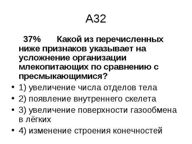 37% Какой из перечисленных ниже признаков указывает на усложнение организации млекопитающих по сравнению с пресмыкающимися? 37% Какой из перечисленных ниже признаков указывает на усложнение организации млекопитающих по сравнению с пресмыкающимися? 1…