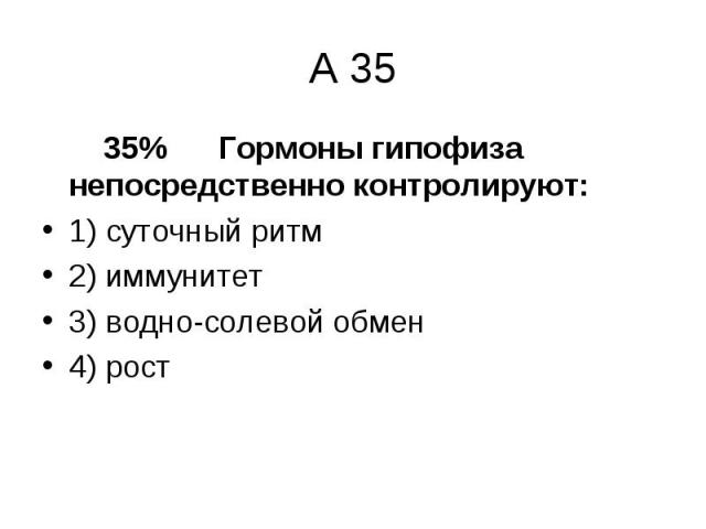 35% Гормоны гипофиза непосредственно контролируют: 35% Гормоны гипофиза непосредственно контролируют: 1) суточный ритм 2) иммунитет 3) водно-солевой обмен 4) рост