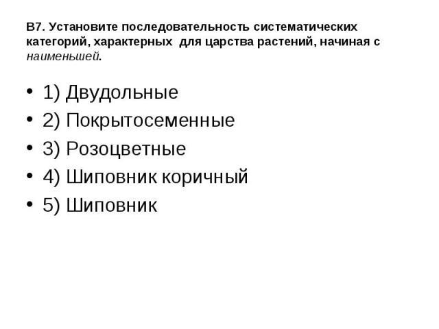 1) Двудольные 1) Двудольные 2) Покрытосеменные 3) Розоцветные 4) Шиповник коричный 5) Шиповник