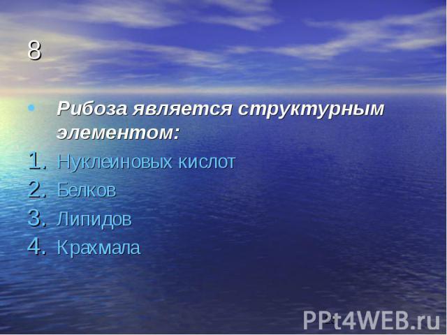 8 Рибоза является структурным элементом: Нуклеиновых кислот Белков Липидов Крахмала