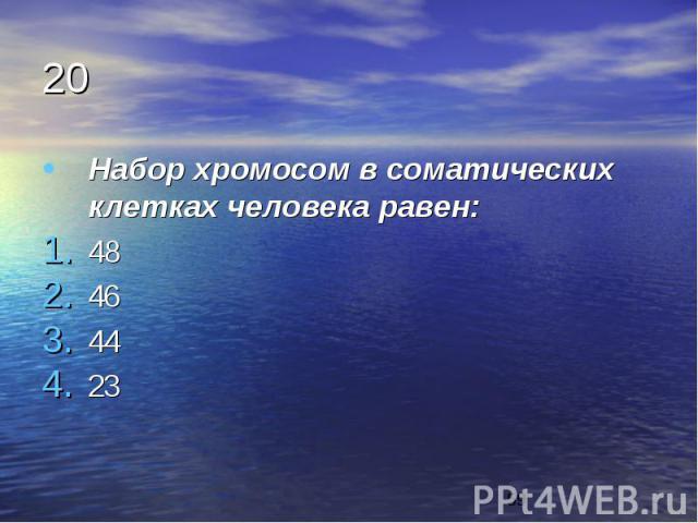 20 Набор хромосом в соматических клетках человека равен: 48 46 44 23