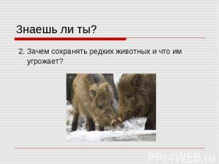 Знаешь ли ты? 2. Зачем сохранять редких животных и что им угрожает?