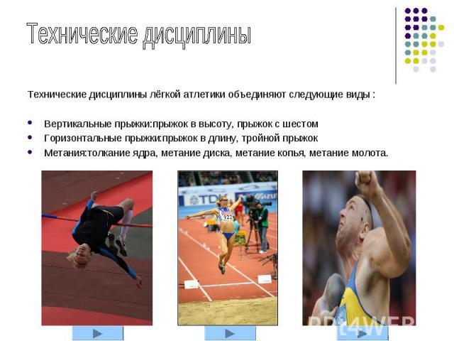 Технические дисциплины лёгкой атлетики объединяют следующие виды : Технические дисциплины лёгкой атлетики объединяют следующие виды : Вертикальные прыжки:прыжок в высоту, прыжок с шестом Горизонтальные прыжки:прыжок в длину, тройной прыжок Метания:т…