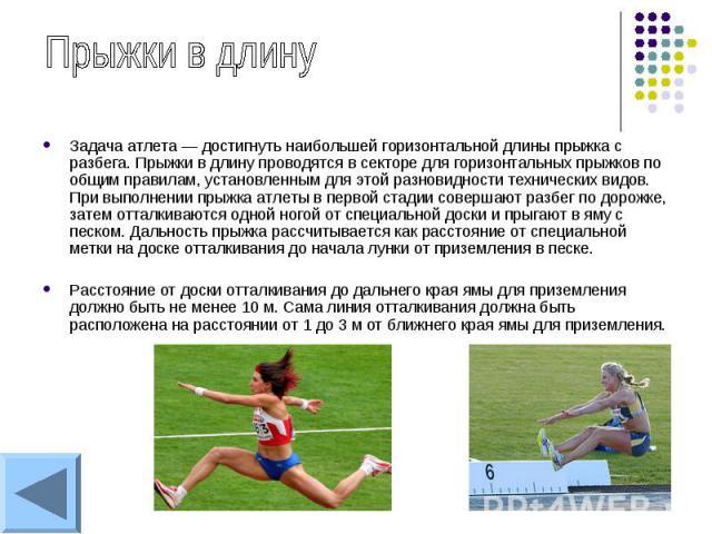 Задача атлета — достигнуть наибольшей горизонтальной длины прыжка с разбега. Прыжки в длину проводятся в секторе для горизонтальных прыжков по общим правилам, установленным для этой разновидности технических видов. При выполнении прыжка атлеты в пер…