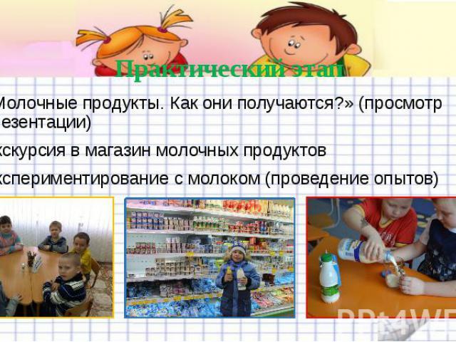 Практический этап «Молочные продукты. Как они получаются?» (просмотр презентации) Экскурсия в магазин молочных продуктов Экспериментирование с молоком (проведение опытов)
