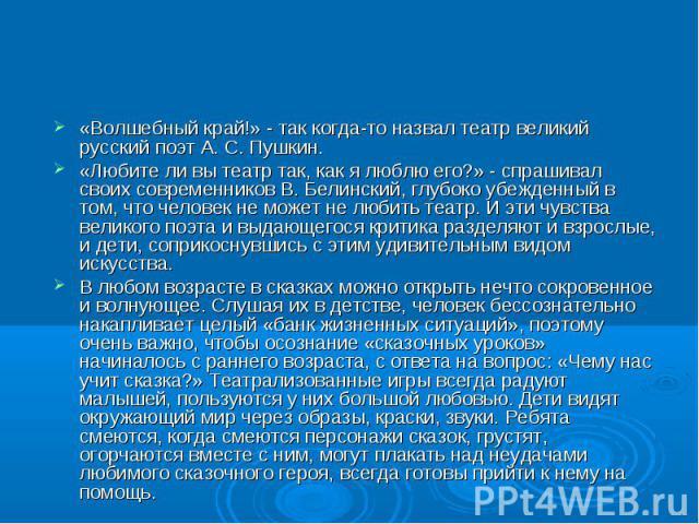 «Волшебный край!» - так когда-то назвал театр великий русский поэт А. С. Пушкин. «Любите ли вы театр так, как я люблю его?» - спрашивал своих современников В. Белинский, глубоко убежденный в том, что человек не может не любить театр. И эти чувства в…
