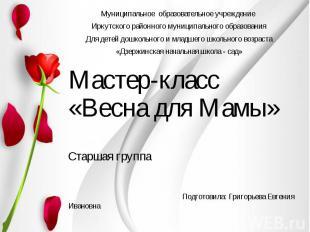 Мастер-класс «Весна для Мамы» Старшая группа Подготовила: Григорьева Евгения Ива