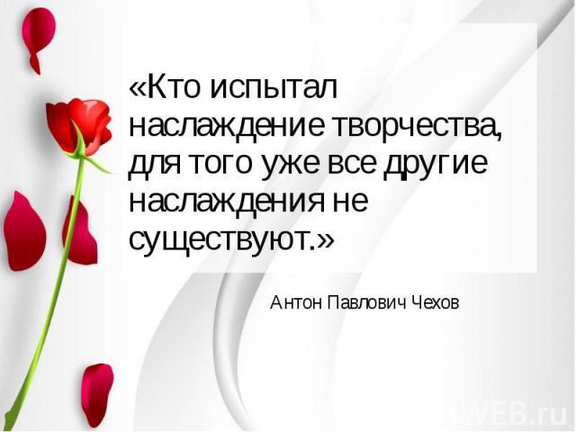 «Кто испытал наслаждение творчества, для того уже все другие наслаждения не существуют.» Антон Павлович Чехов
