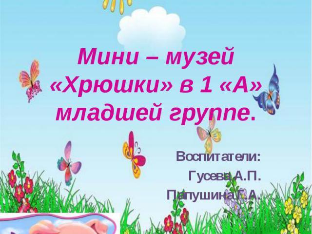 Мини – музей «Хрюшки» в 1 «А» младшей группе. Воспитатели: Гусева А.П. Папушина Г.А.