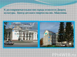 К достопримечательностям города относятся Дворец культуры, Центр детского творче