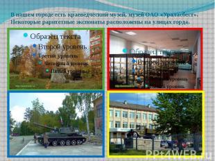 В нашем городе есть краеведческий музей, музей ОАО «Ураласбест». Некоторые рарит