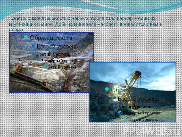 Достопримечательностью нашего города стал карьер – один из крупнейших в мире. Добыча минерала «асбест» проводится днем и ночью.