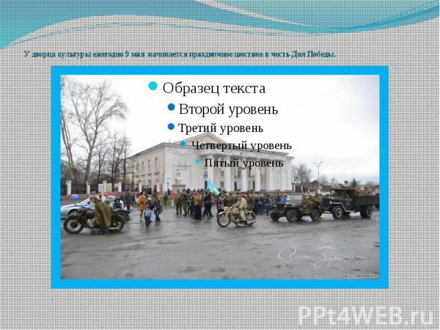 У дворца культуры ежегодно 9 мая начинается праздничное шествие в честь Дня Победы.