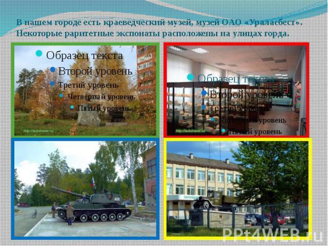 В нашем городе есть краеведческий музей, музей ОАО «Ураласбест». Некоторые раритетные экспонаты расположены на улицах горда.