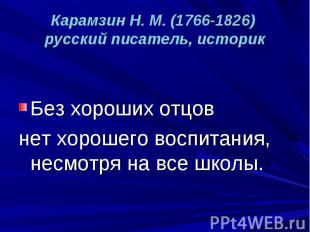 Карамзин Н. М. (1766-1826) русский писатель, историк Без хороших отцов нет хорош