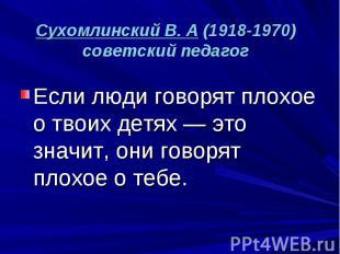Сухомлинский В. А (1918-1970) советский педагог Если люди говорят плохое о твоих