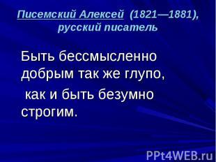 Писемский Алексей (1821—1881), русский писатель Быть бессмысленно добрым так же