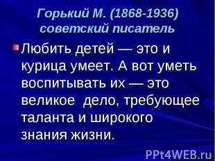Горький М. (1868-1936) советский писатель Любить детей — это и курица умеет. А в