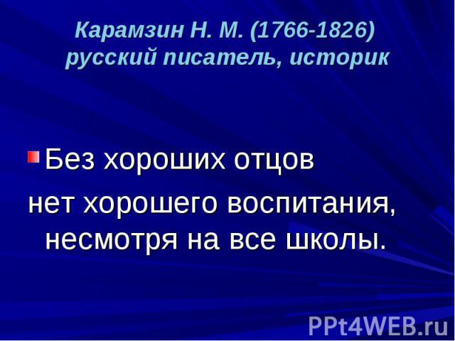 Карамзин Н. М. (1766-1826) русский писатель, историк Без хороших отцов нет хорошего воспитания, несмотря на все школы.