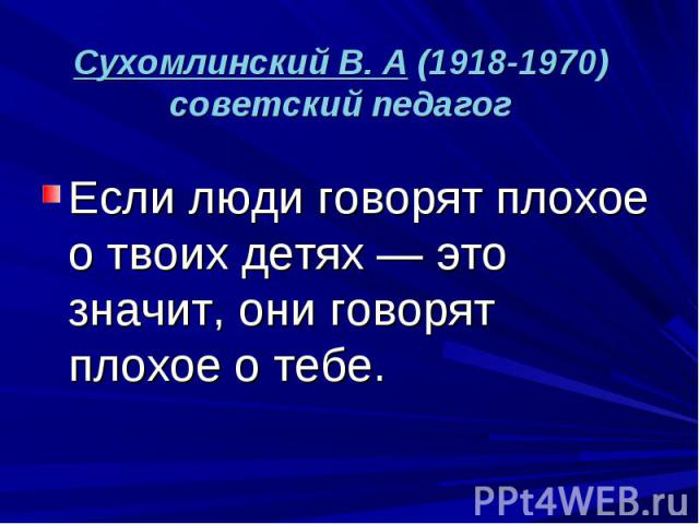 Сухомлинский В. А (1918-1970) советский педагог Если люди говорят плохое о твоих детях — это значит, они говорят плохое о тебе.