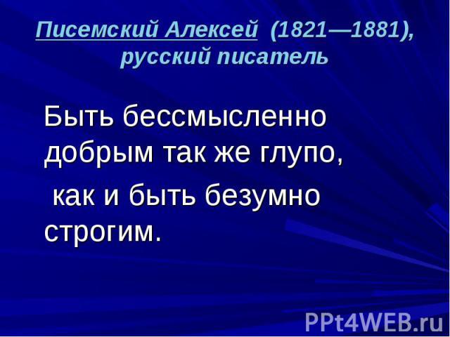 Писемский Алексей (1821—1881), русский писатель Быть бессмысленно добрым так же глупо, как и быть безумно строгим.
