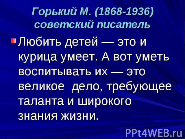 Горький М. (1868-1936) советский писатель Любить детей — это и курица умеет. А вот уметь воспитывать их — это великое дело, требующее таланта и широкого знания жизни.