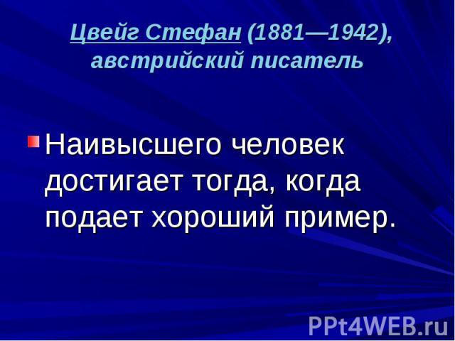 Цвейг Стефан (1881—1942), австрийский писатель Наивысшего человек достигает тогда, когда подает хороший пример.