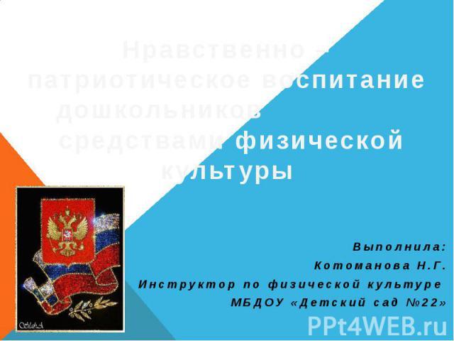 Выполнила: Котоманова Н.Г. Инструктор по физической культуре МБДОУ «Детский сад №22»