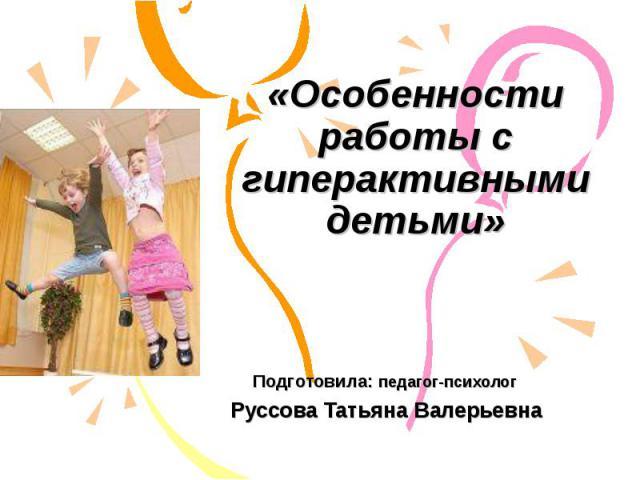 «Особенности работы с гиперактивными детьми» Подготовила: педагог-психолог Руссова Татьяна Валерьевна