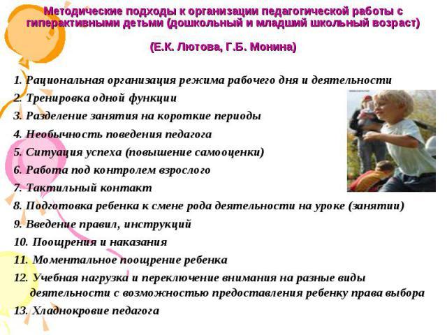 Методические подходы к организации педагогической работы с гиперактивными детьми (дошкольный и младший школьный возраст) (Е.К. Лютова, Г.Б. Монина) 1. Рациональная организация режима рабочего дня и деятельности 2. Тренировка одной функции 3. Разделе…