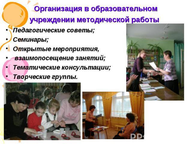 Организация в образовательном учреждении методической работы Педагогические советы; Семинары; Открытые мероприятия, взаимопосещение занятий; Тематические консультации; Творческие группы.