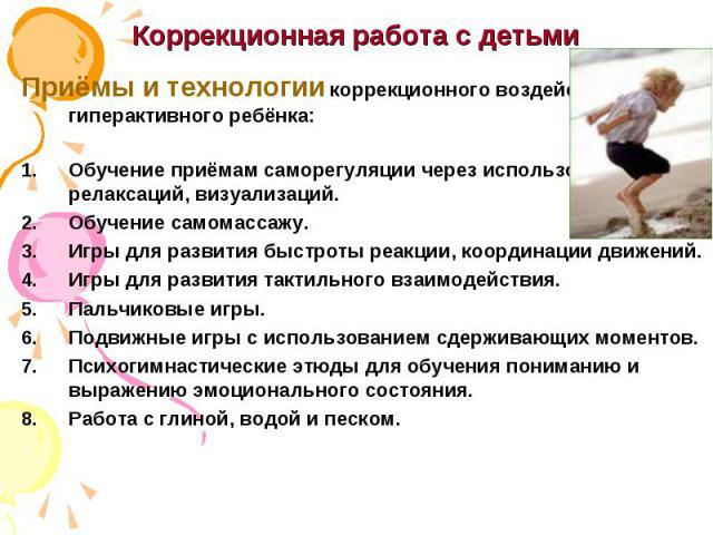 Коррекционная работа с детьми Приёмы и технологии коррекционного воздействия на гиперактивного ребёнка: Обучение приёмам саморегуляции через использование релаксаций, визуализаций. Обучение самомассажу. Игры для развития быстроты реакции, координаци…