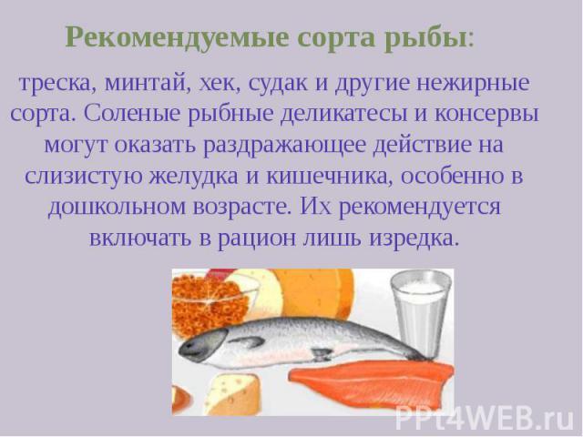 Рекомендуемые сорта рыбы: Рекомендуемые сорта рыбы: треска, минтай, хек, судак и другие нежирные сорта. Соленые рыбные деликатесы и консервы могут оказать раздражающее действие на слизистую желудка и кишечника, особенно в дошкольном возрасте. Их рек…