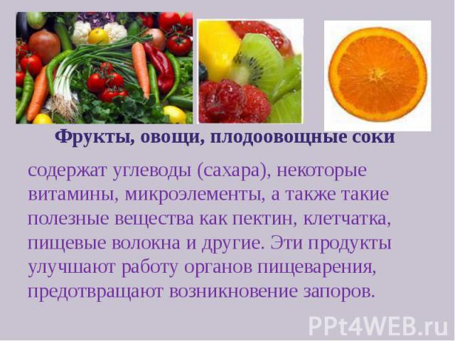 Фрукты, овощи, плодоовощные соки Фрукты, овощи, плодоовощные соки содержат углеводы (сахара), некоторые витамины, микроэлементы, а также такие полезные вещества как пектин, клетчатка, пищевые волокна и другие. Эти продукты улучшают работу органов пи…
