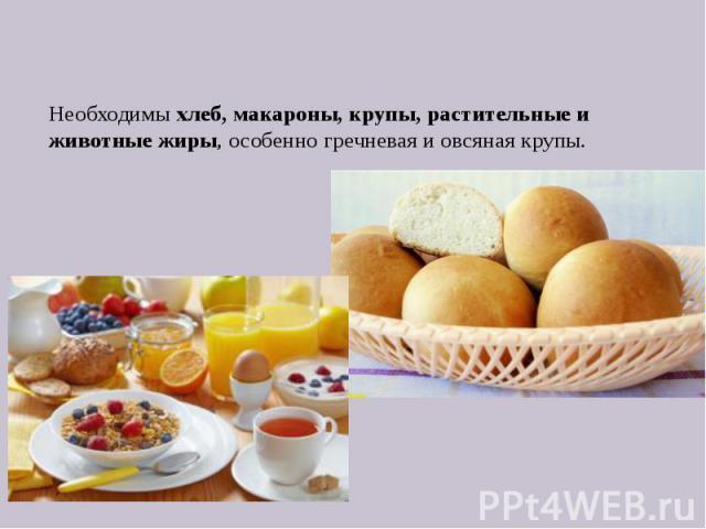 Необходимы хлеб, макароны, крупы, растительные и животные жиры, особенно гречневая и овсяная крупы.