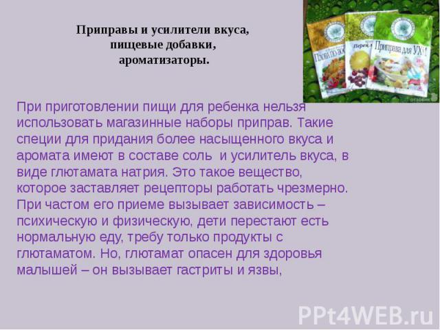 Приправы и усилители вкуса, пищевые добавки, ароматизаторы. При приготовлении пищи для ребенка нельзя использовать магазинные наборы приправ. Такие специи для придания более насыщенного вкуса и аромата имеют в составе сольи усилитель вку…