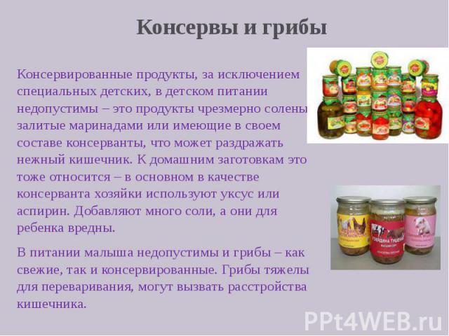 Консервы и грибы Консервированные продукты, за исключением специальных детских, в детском питании недопустимы – это продукты чрезмерно соленые, залитые маринадами или имеющие в своем составе консерванты, что может раздражать нежный кишечник. К домаш…