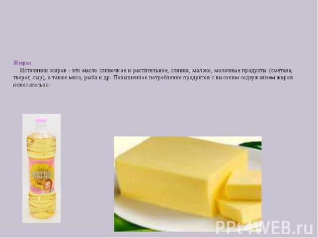 Жиры Источники жиров - это масло сливочное и растительное, сливки, молоко, молочные продукты (сметана, творог, сыр), а также мясо, рыба и др. Повышенное потребление продуктов с высоким содержанием жиров нежелательно.