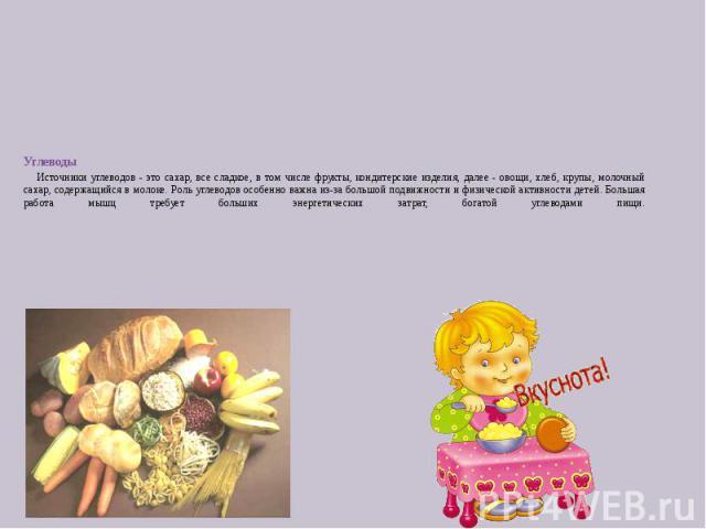 Углеводы Источники углеводов - это сахар, все сладкое, в том числе фрукты, кондитерские изделия, далее - овощи, хлеб, крупы, молочный сахар, содержащийся в молоке. Роль углеводов особенно важна из-за большой подвижности и физической активности детей…