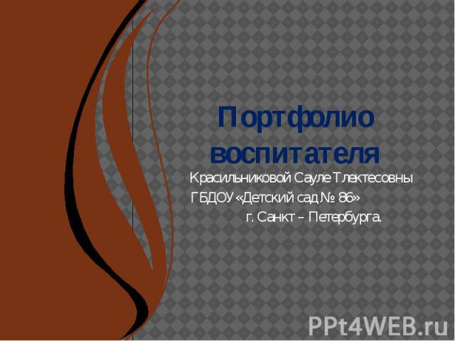 Портфолио воспитателя Красильниковой Сауле Тлектесовны ГБДОУ«Детский сад № 86» г. Санкт – Петербурга.