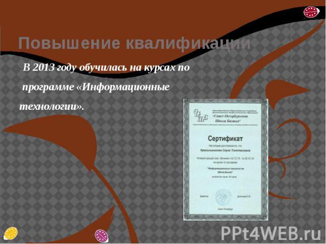 Повышение квалификации В 2013 году обучилась на курсах по программе «Информационные технологии».