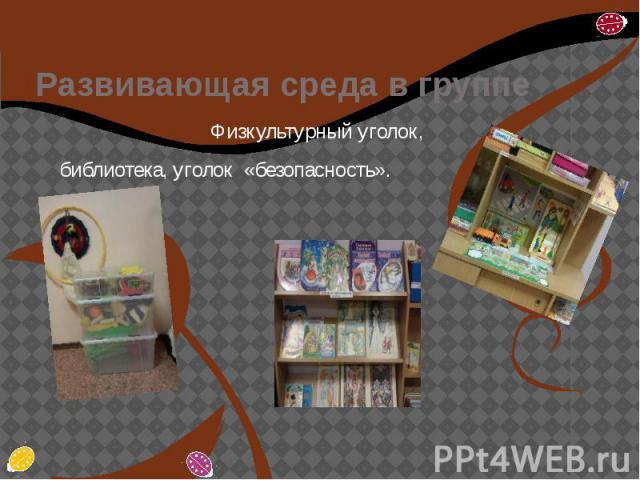 Развивающая среда в группе Физкультурный уголок, библиотека, уголок «безопасность».