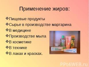 Применение жиров: Пищевые продукты Сырье в производстве маргарина В медицине Про