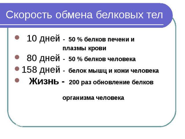 10 дней - 50 % белков печени и 10 дней - 50 % белков печени и плазмы крови 80 дней - 50 % белков человека 158 дней - белок мышц и кожи человека Жизнь - 200 раз обновление белков организма человека